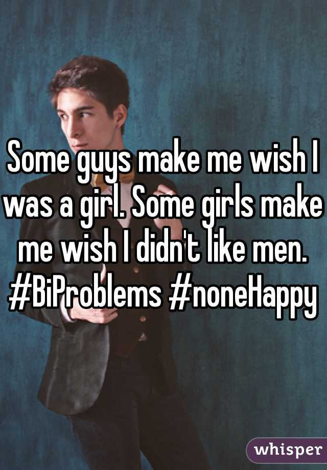 Some guys make me wish I was a girl. Some girls make me wish I didn't like men. #BiProblems #noneHappy