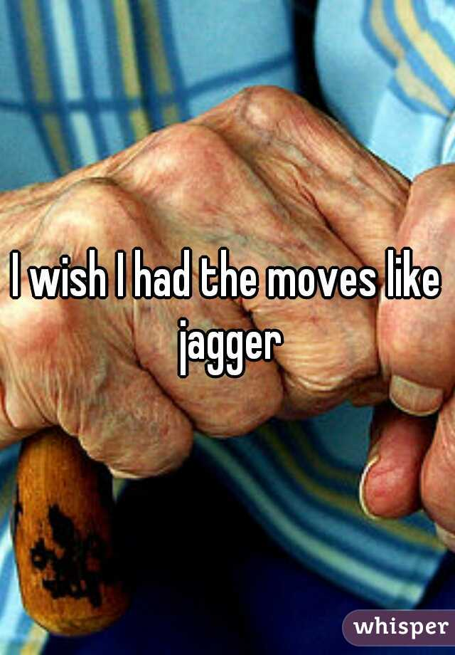 I wish I had the moves like jagger