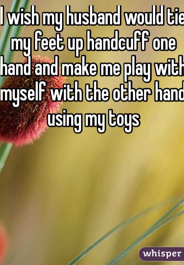 I wish my husband would tie my feet up handcuff one hand and make me play with myself with the other hand using my toys
