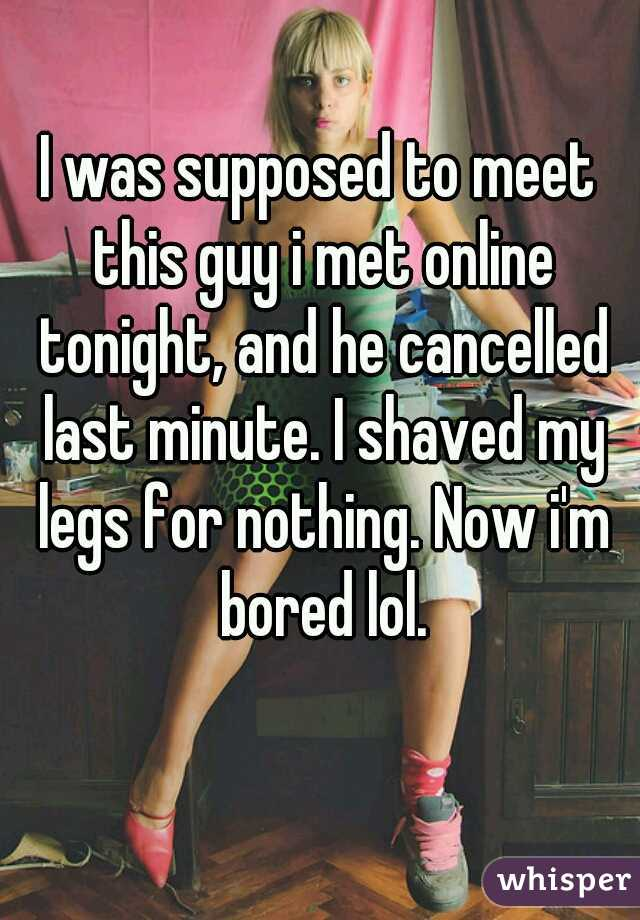 I was supposed to meet this guy i met online tonight, and he cancelled last minute. I shaved my legs for nothing. Now i'm bored lol.