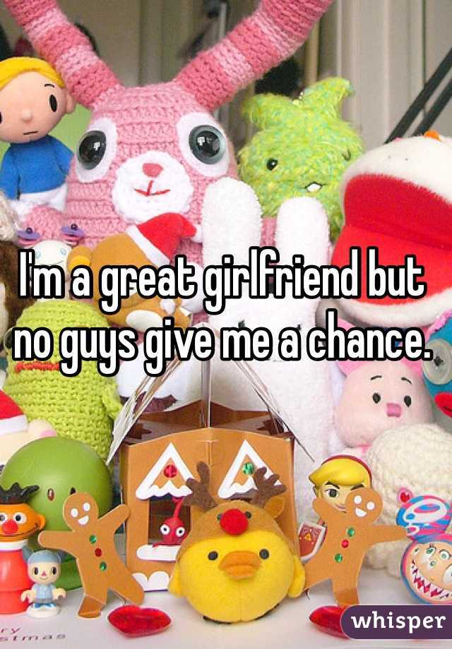 I'm a great girlfriend but no guys give me a chance.