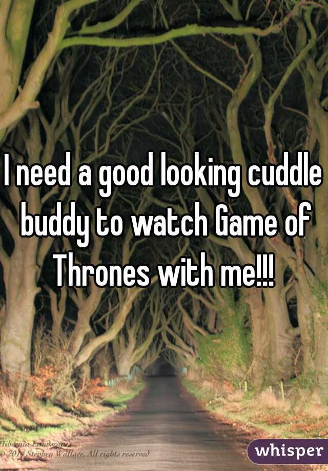 I need a good looking cuddle buddy to watch Game of Thrones with me!!!