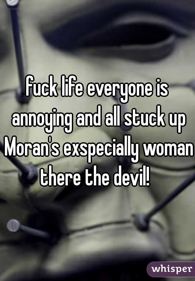fuck life everyone is annoying and all stuck up Moran's exspecially woman there the devil!