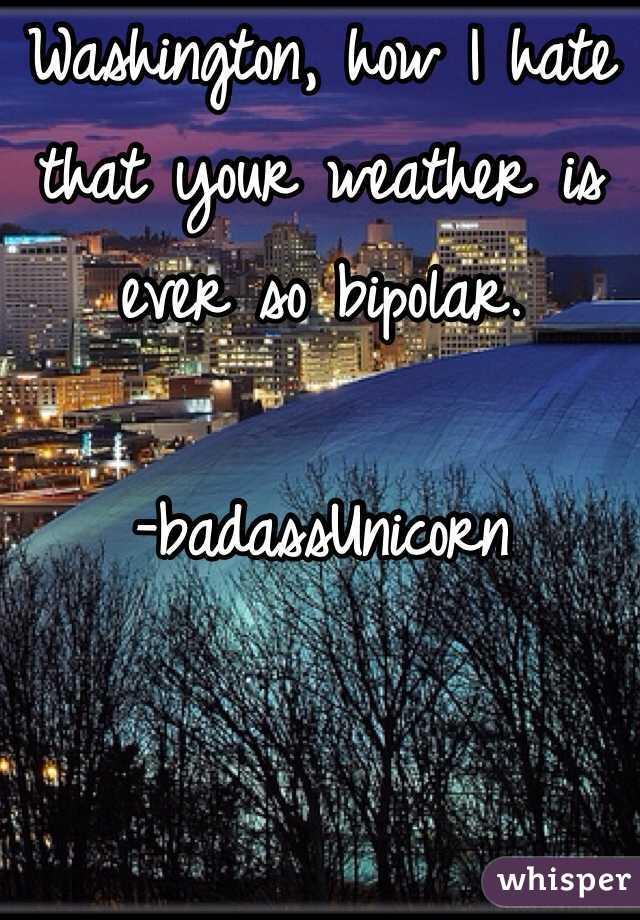 Washington, how I hate that your weather is ever so bipolar.  -badassUnicorn