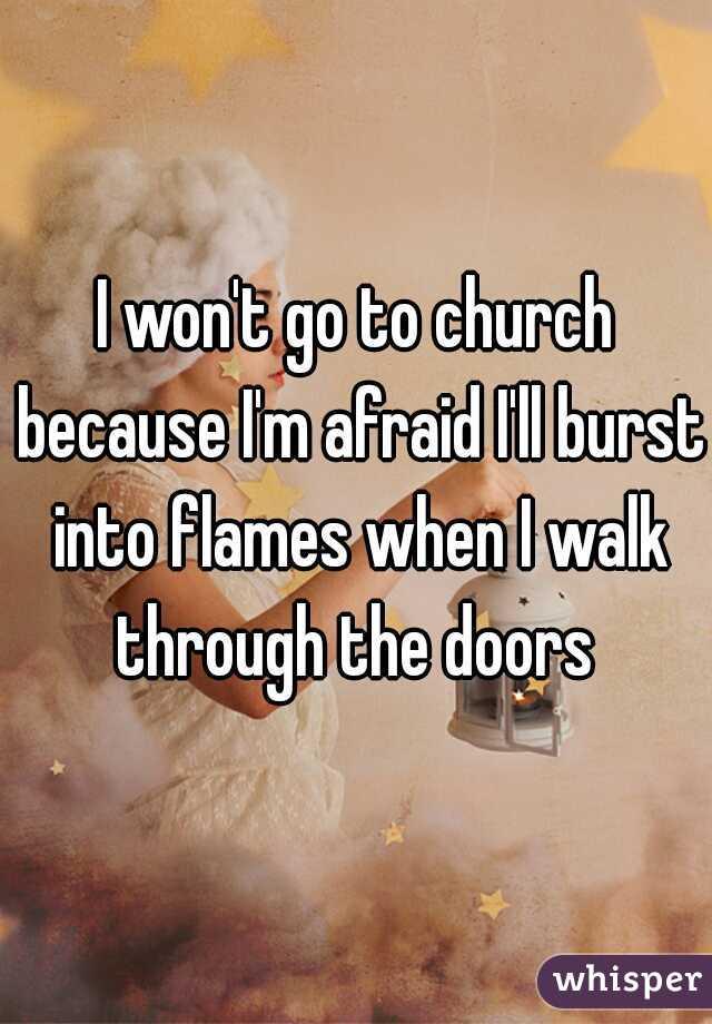I won't go to church because I'm afraid I'll burst into flames when I walk through the doors
