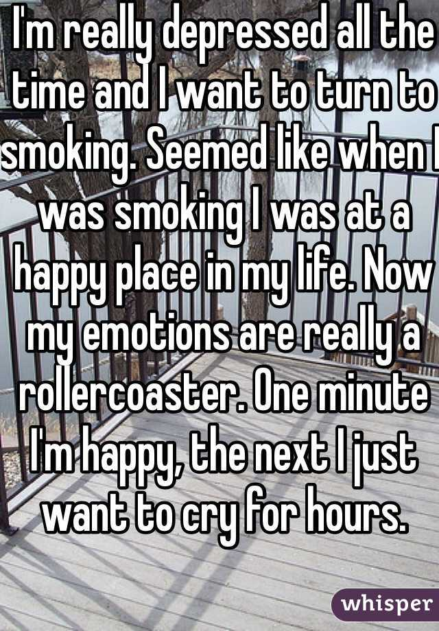 I'm really depressed all the time and I want to turn to smoking. Seemed like when I was smoking I was at a happy place in my life. Now my emotions are really a rollercoaster. One minute I'm happy, the next I just want to cry for hours.