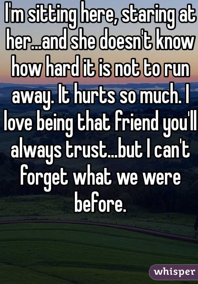 I'm sitting here, staring at her...and she doesn't know how hard it is not to run away. It hurts so much. I love being that friend you'll always trust...but I can't forget what we were before.