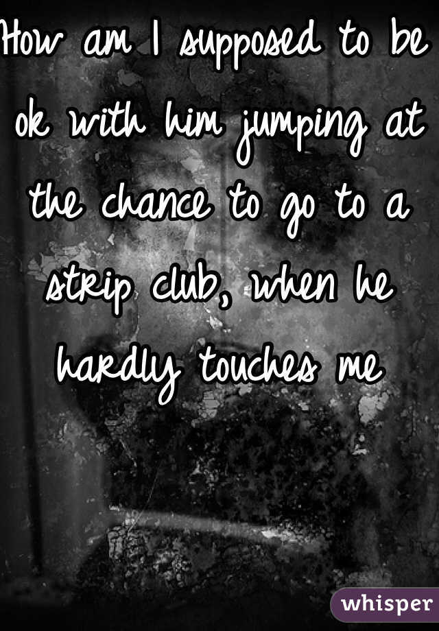 How am I supposed to be ok with him jumping at the chance to go to a strip club, when he hardly touches me