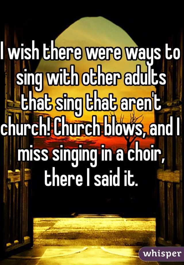 I wish there were ways to sing with other adults that sing that aren't church! Church blows, and I miss singing in a choir, there I said it.