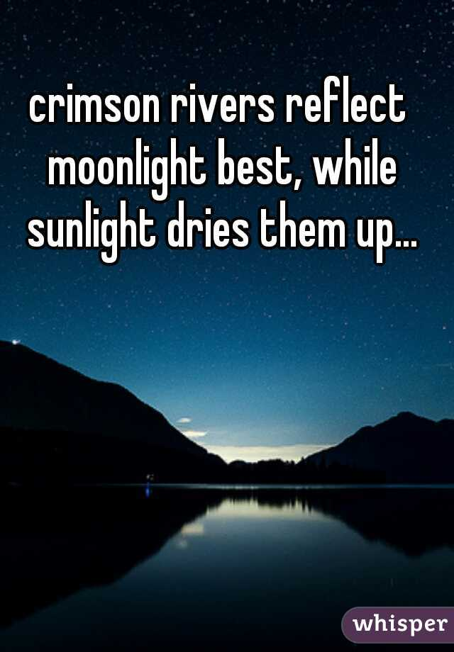 crimson rivers reflect moonlight best, while sunlight dries them up...