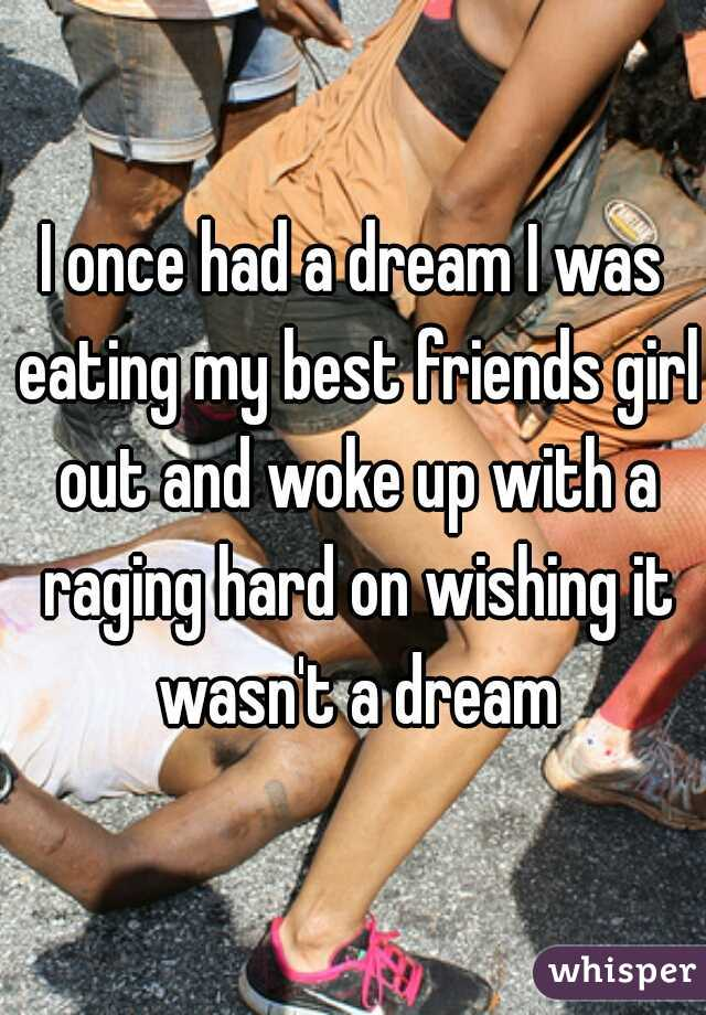 I once had a dream I was eating my best friends girl out and woke up with a raging hard on wishing it wasn't a dream
