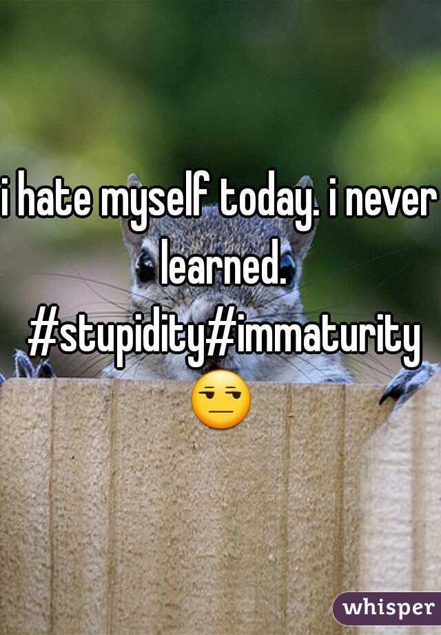 i hate myself today. i never learned. #stupidity#immaturity😒