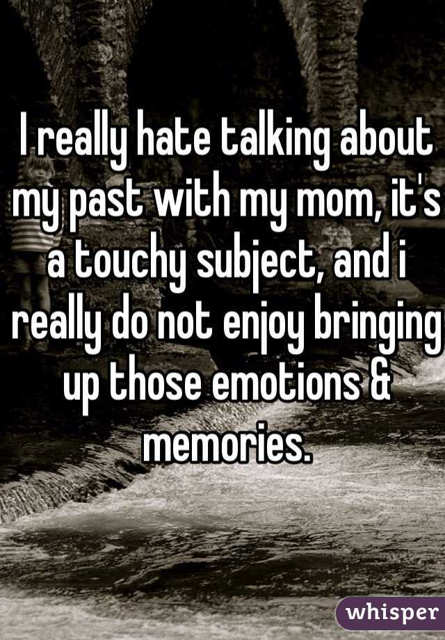 I really hate talking about my past with my mom, it's a touchy subject, and i really do not enjoy bringing up those emotions & memories.