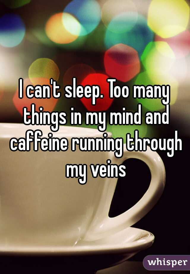 I can't sleep. Too many things in my mind and caffeine running through my veins