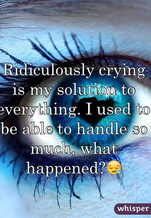 Ridiculously crying is my solution to everything. I used to be able to handle so much, what happened?😪