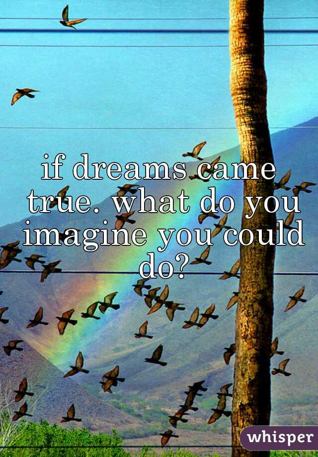 if dreams came true. what do you imagine you could do?