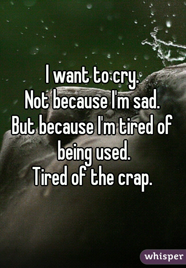 I want to cry. Not because I'm sad. But because I'm tired of being used. Tired of the crap.