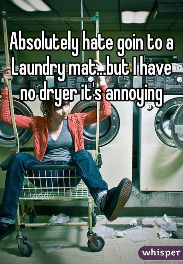 Absolutely hate goin to a Laundry mat...but I have no dryer it's annoying