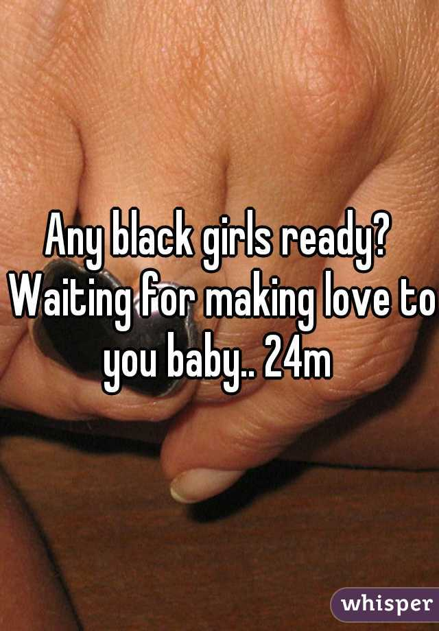 Any black girls ready? Waiting for making love to you baby.. 24m