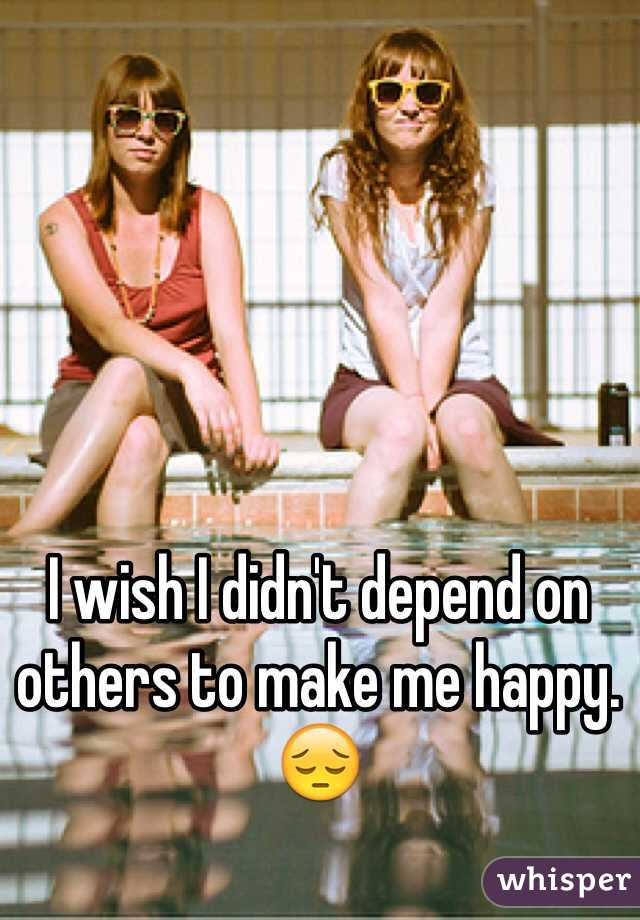 I wish I didn't depend on others to make me happy. 😔