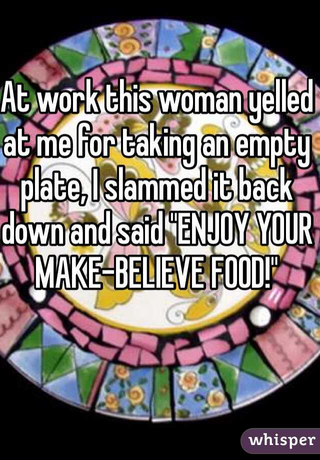 """At work this woman yelled at me for taking an empty plate, I slammed it back down and said """"ENJOY YOUR MAKE-BELIEVE FOOD!"""""""