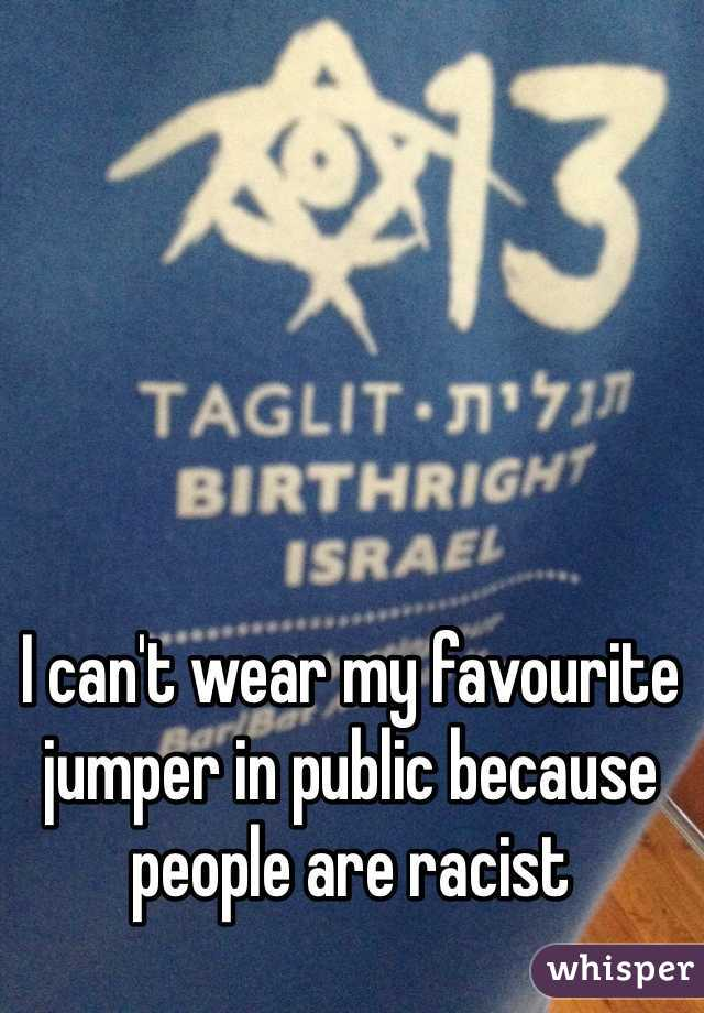 I can't wear my favourite jumper in public because people are racist