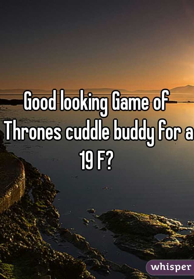 Good looking Game of Thrones cuddle buddy for a 19 F?