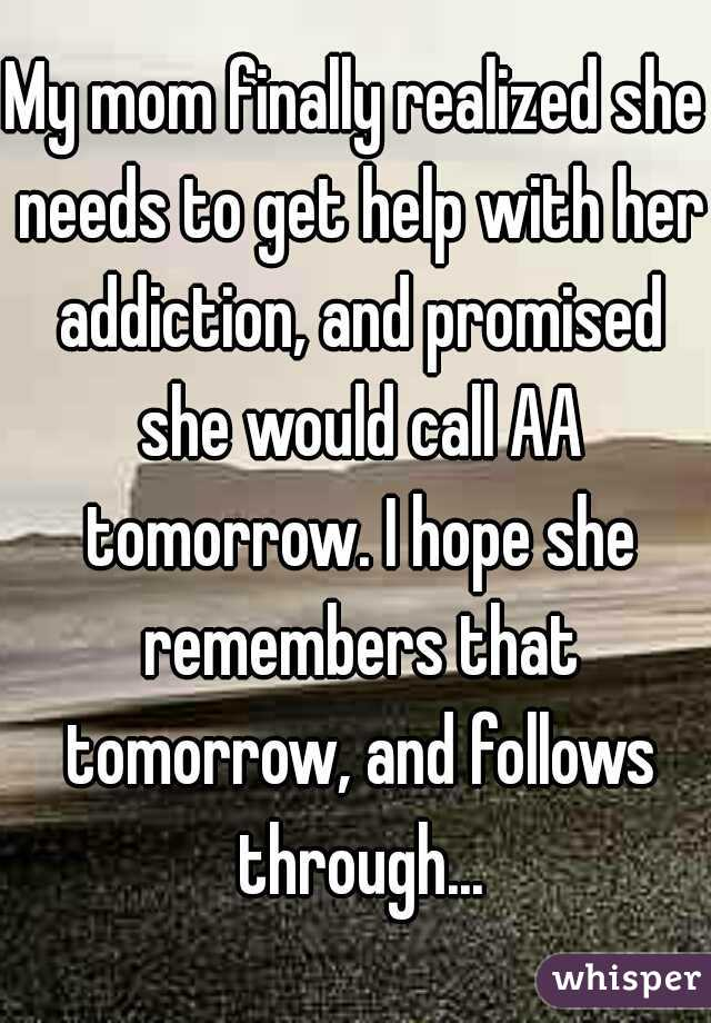 My mom finally realized she needs to get help with her addiction, and promised she would call AA tomorrow. I hope she remembers that tomorrow, and follows through...