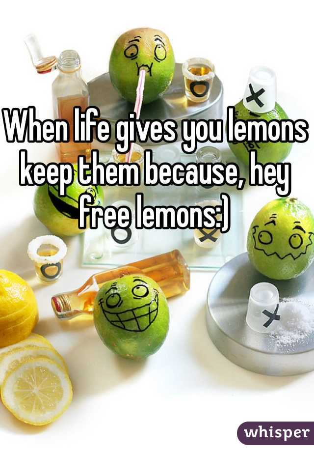 When life gives you lemons keep them because, hey free lemons:)