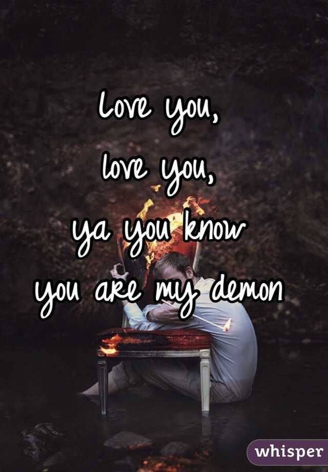 Love you,  love you,  ya you know  you are my demon