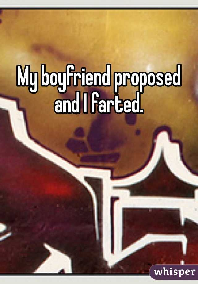 My boyfriend proposed and I farted.