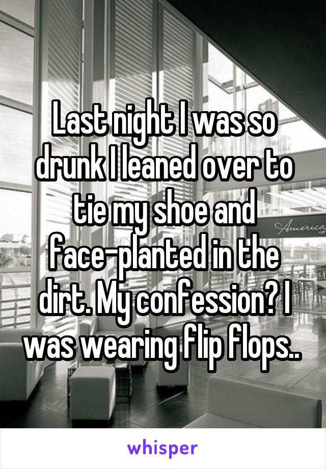 Last night I was so drunk I leaned over to tie my shoe and face-planted in the dirt. My confession? I was wearing flip flops..