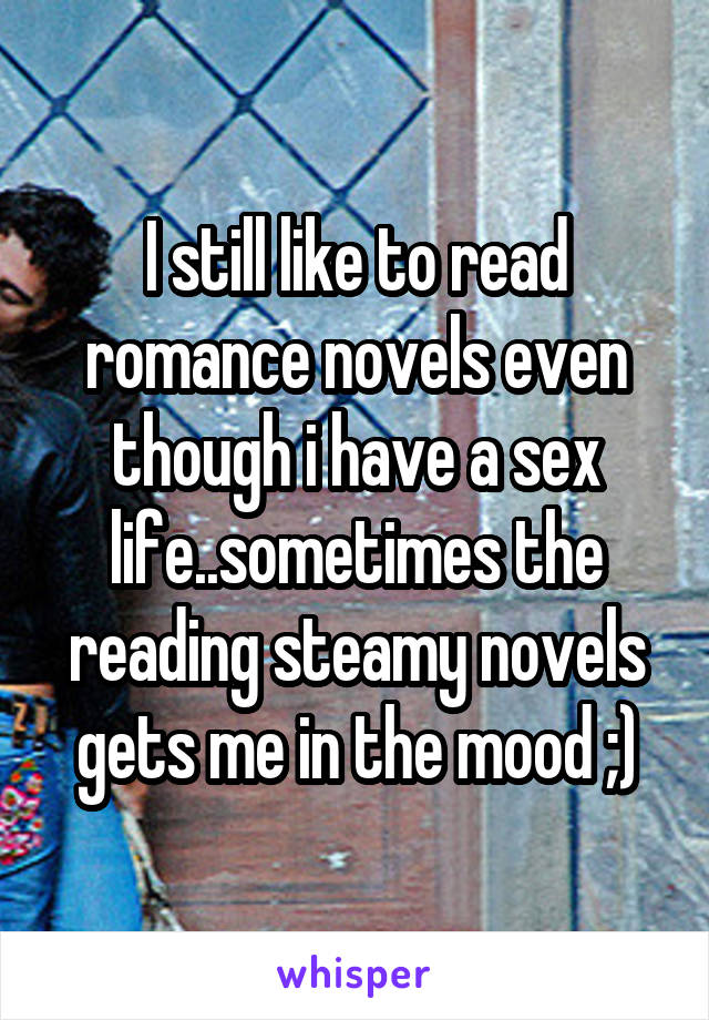 I still like to read romance novels even though i have a sex life..sometimes the reading steamy novels gets me in the mood ;)