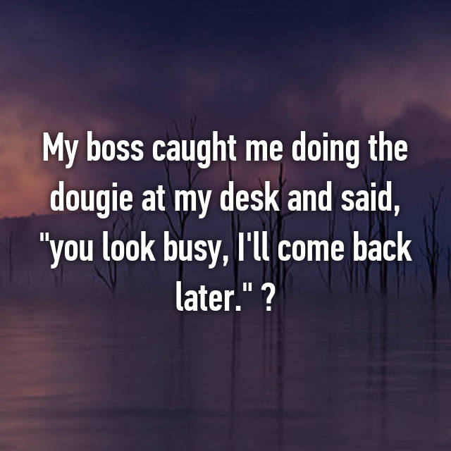"My boss caught me doing the dougie at my desk and said, ""you look busy, I'll come back later."" "