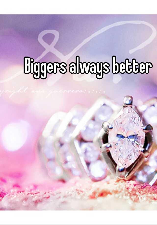 Biggers always better