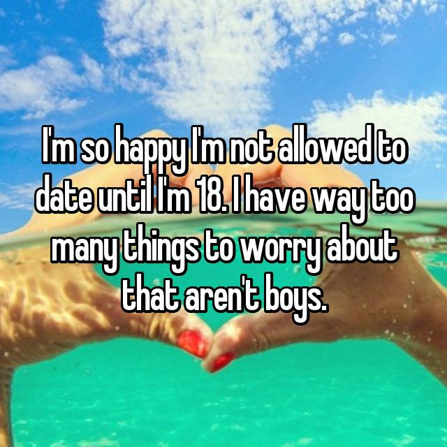 I'm so happy I'm not allowed to date until I'm 18. I have way too many things to worry about that aren't boys.