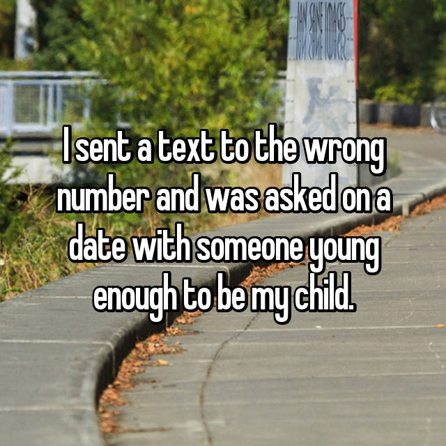 I sent a text to the wrong number and was asked on a date with someone young enough to be my child.