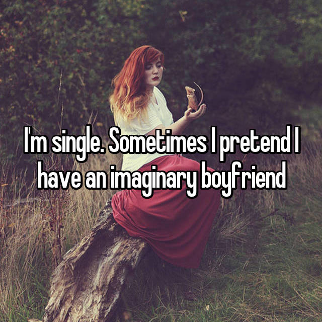 I'm single. Sometimes I pretend I have an imaginary boyfriend 💑