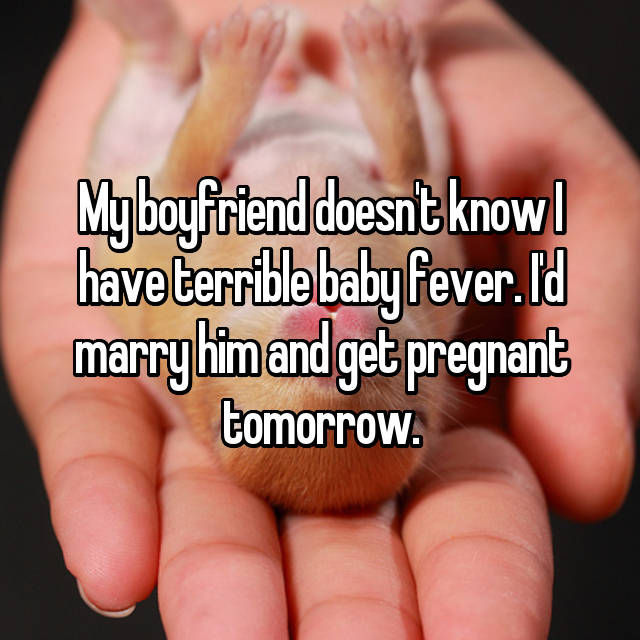 My boyfriend doesn't know I have terrible baby fever. I'd marry him and get pregnant tomorrow.