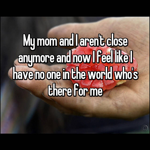 My mom and I aren't close anymore and now I feel like I have no one in the world who's there for me