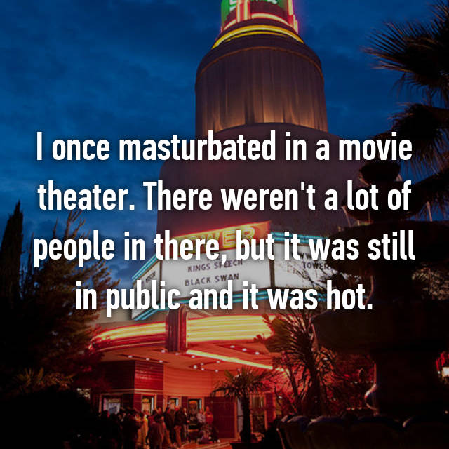 I once masturbated in a movie theater. There weren't a lot of people in there, but it was still in public and it was hot.