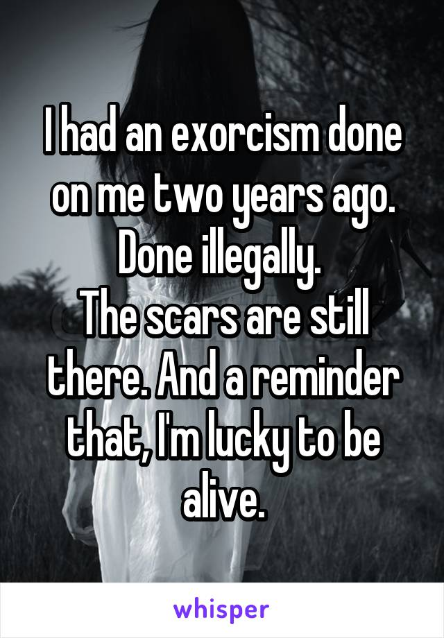 I had an exorcism done on me two years ago. Done illegally.  The scars are still there. And a reminder that, I'm lucky to be alive.