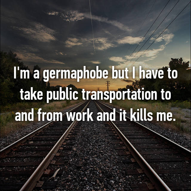 I'm a germaphobe but I have to take public transportation to and from work and it kills me.