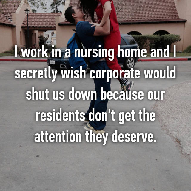 I work in a nursing home and I secretly wish corporate would shut us down because our residents don't get the attention they deserve.