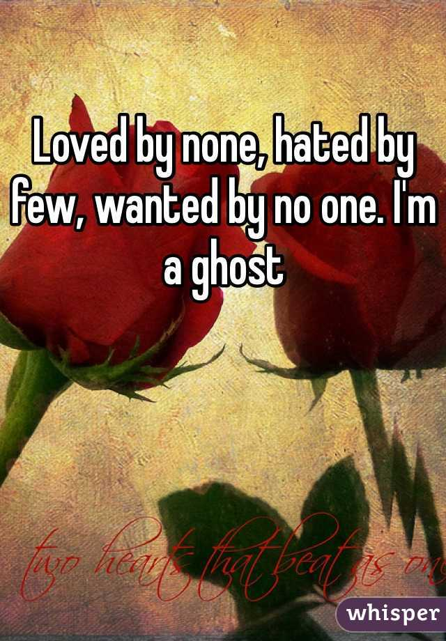 Loved by none, hated by few, wanted by no one. I'm a ghost