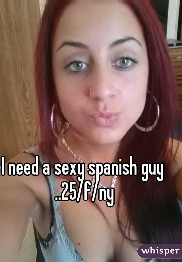 I need a sexy spanish guy ..25/f/ny