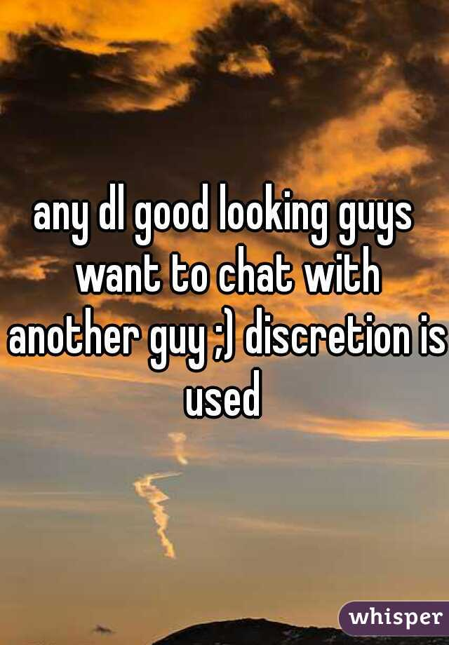 any dl good looking guys want to chat with another guy ;) discretion is used