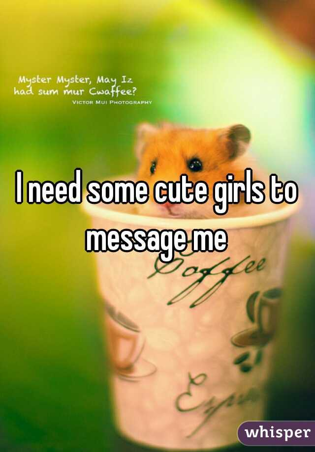 I need some cute girls to message me