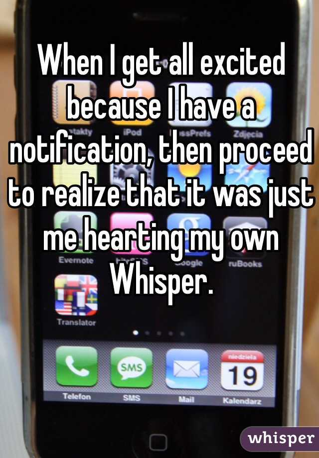 When I get all excited because I have a notification, then proceed to realize that it was just me hearting my own Whisper.