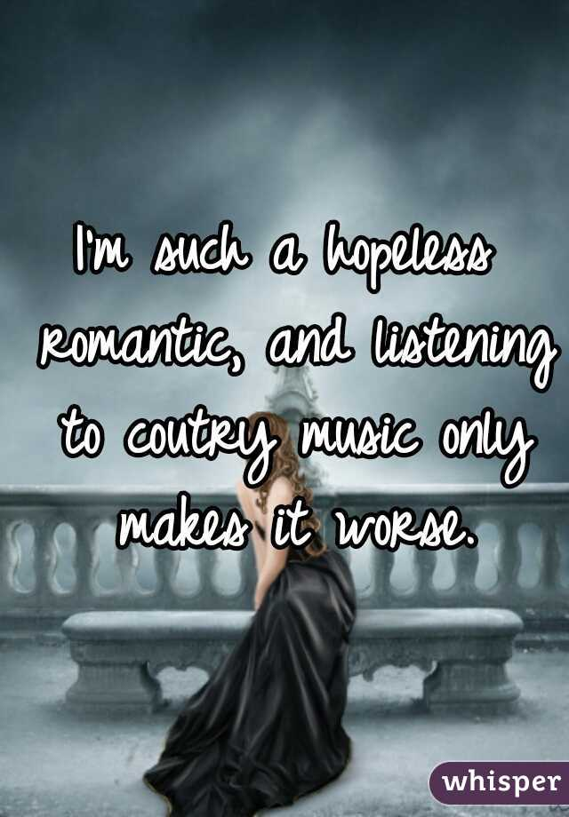 I'm such a hopeless romantic, and listening to coutry music only makes it worse.